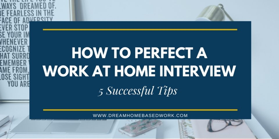 How to Perfect a Work at Home Interview: 5 Successful Tips
