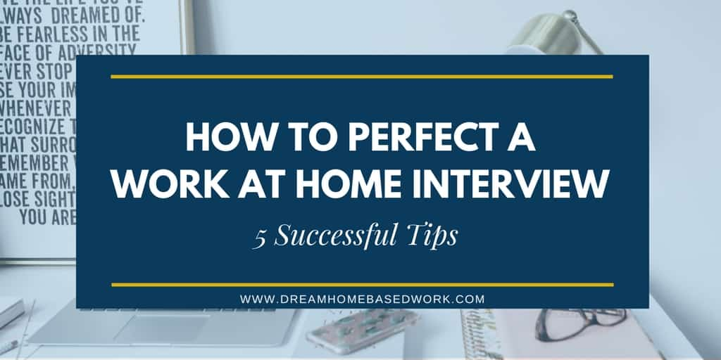 Perfecting A Work at Home Interview: 5 Successful Tips