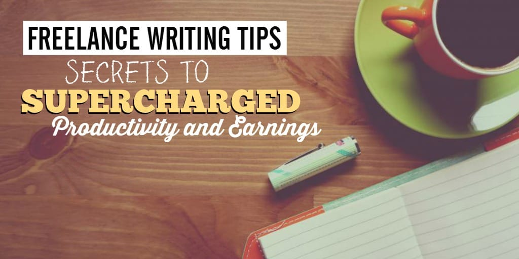Freelance Writing Tips: Secrets to Supercharged Productivity and Earnings