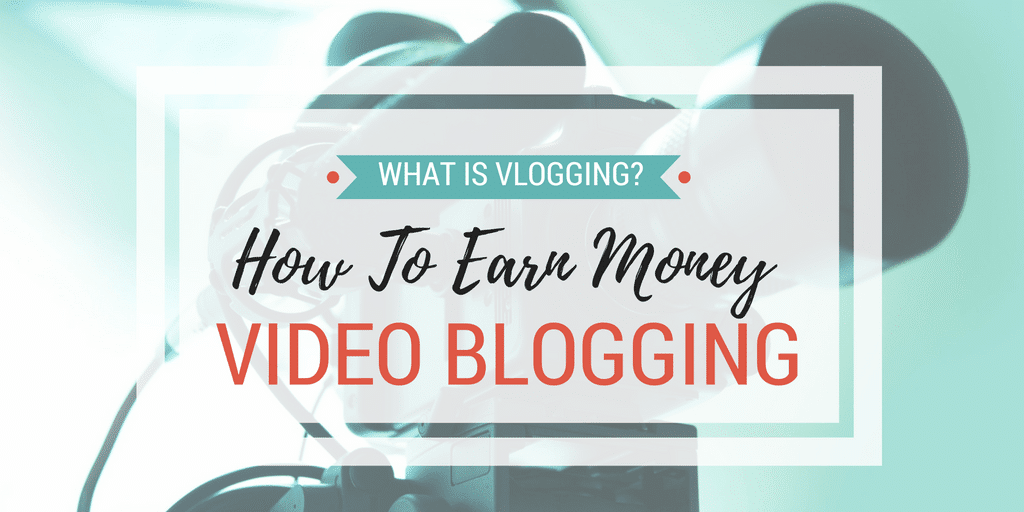 Earn Money Vlogging? How To Become Popular Video Blogger