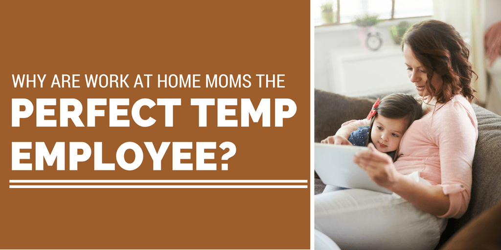 Why Are Work from Home Moms The Perfect Temp Employee?