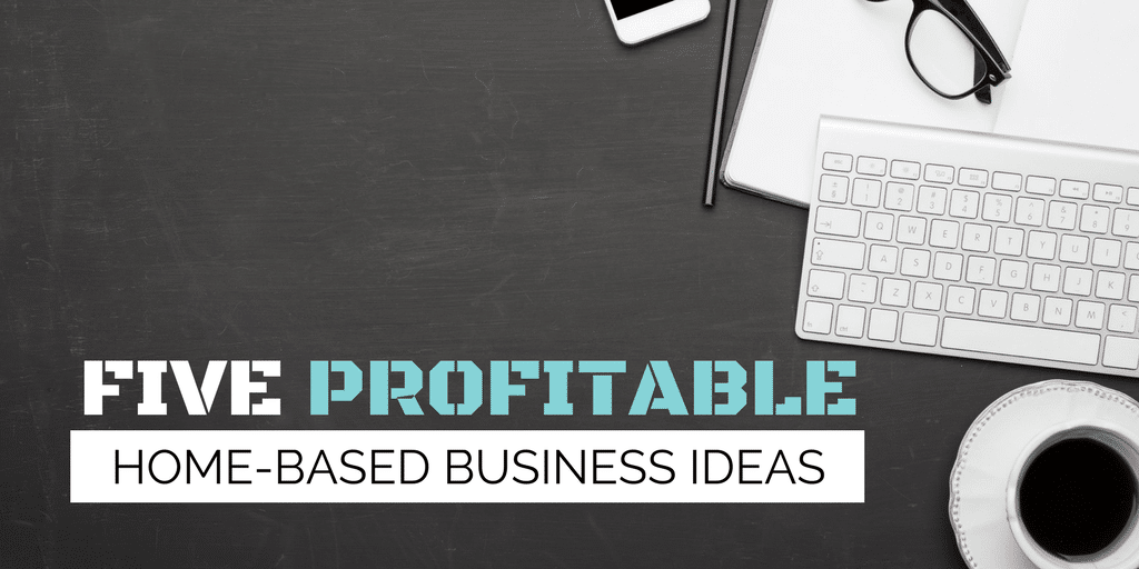 5 Profitable Home-Based Business Ideas
