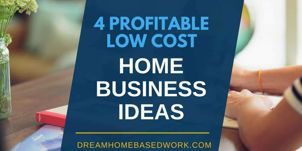 4 Profitable Low-Cost Work from Home Business Ideas
