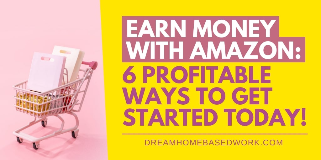 Earn Money with Amazon: 6 Profitable Ways To Get Started Today